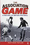The Association Game: A History of British Football