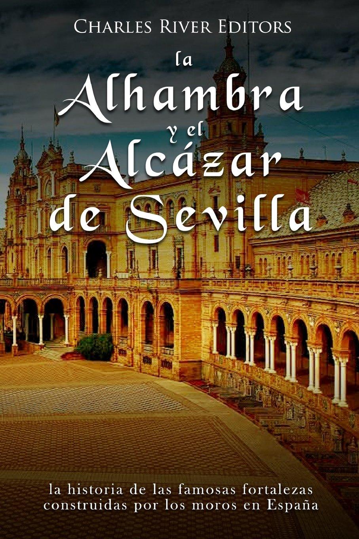La Alhambra y el Alcázar de Sevilla: la historia de las famosas fortalezas construidas por los moros en España: Amazon.es: Charles River Editors: Libros