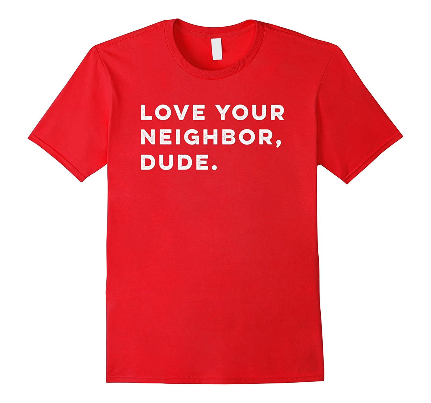 Love Your Neighbor Dude Shirt-TD