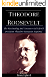 Theodore Roosevelt: The Fascinating And Controversial Life of Theodore Roosevelt Explored (Theodore Roosevelt Biography)