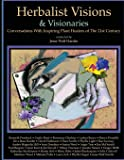 Herbalist Visions & Visionaries: New Conversations With Inspiring Plant Healers of The 21st Century