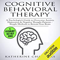 Cognitive Behavioral Therapy: A Psychologist's Guide to Overcome Anxiety, Depression, & Negative Thought Patterns…