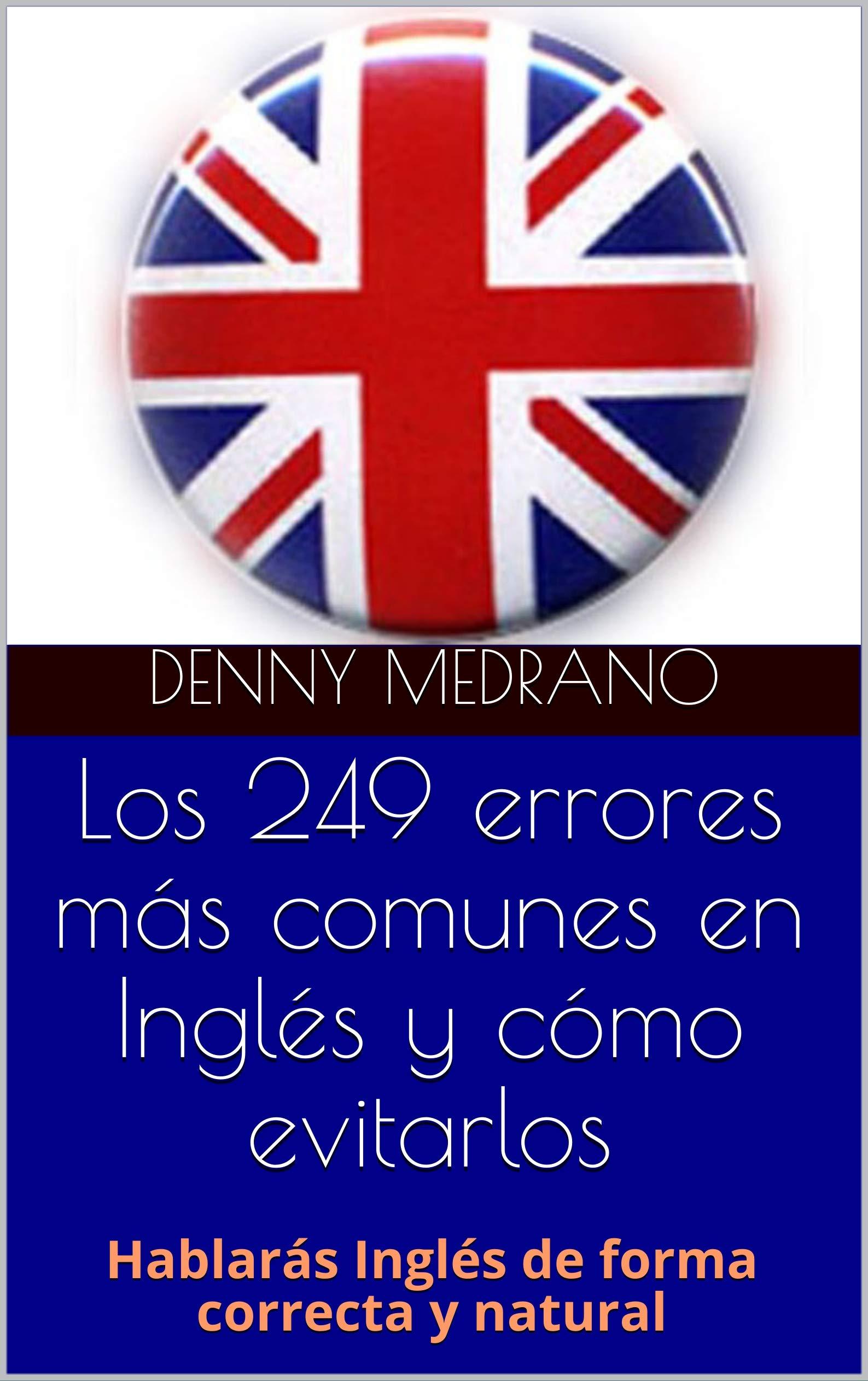 Los 249 errores más comunes en Inglés y cómo evitarlos: Hablarás Inglés de forma correcta y natural por Denny Medrano