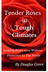 Tender Roses in Tough Climates: How To Grow Awesome Rose Garden Plants In The North (Beginner Gardening Book 6) Kindle Edition