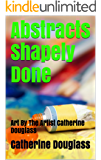 Abstracts Shapely Done: Art By The Artist Catherine Douglass