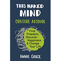 This Naked Mind: Control Alcohol, Find Freedom, Discover Happiness & Change Your...