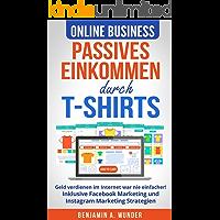 Online Business - Passives Einkommen durch T-Shirts: Geld verdienen im Internet war nie einfacher! Inklusive Facebook Marketing und Instagram Marketing Strategien (German Edition)