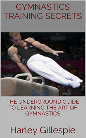 Gymnastics Training Secrets: The Underground Guide To Learning The Art of Gymnastics