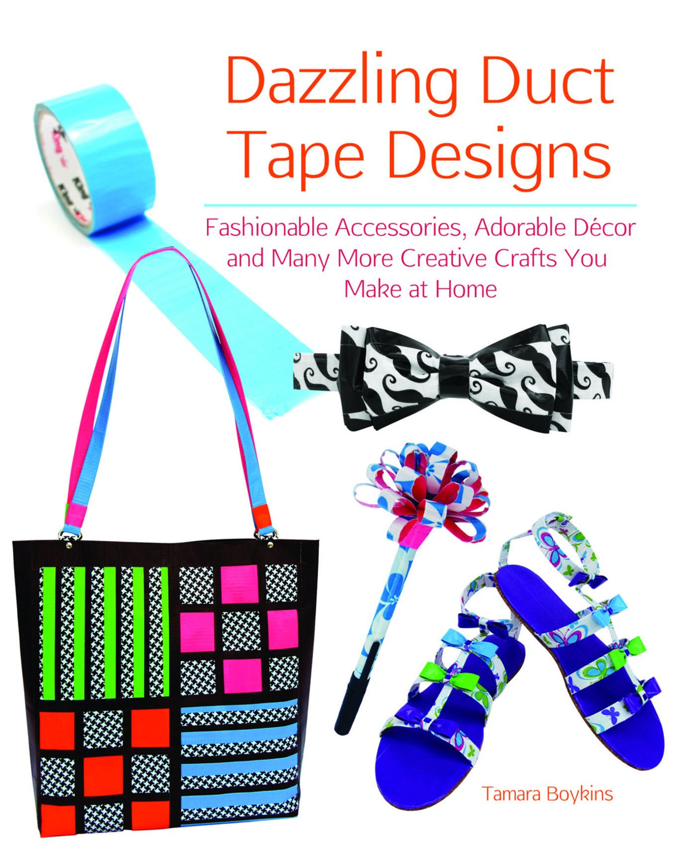 Download Dazzling Duct Tape Designs: Fashionable Accessories, Adorable Décor, and Many More Creative Crafts You Make At Home PDF