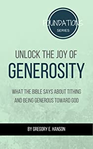 Unlock the Joy of Generosity: What the Bible Says About Tithing and Being Generous Toward God (Foundations Series Book 3)