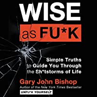 Wise as Fu*k: Simple Truths to Guide You Through the Sh*tstorms of Life