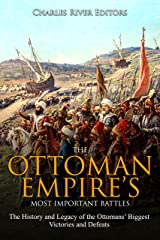 The Ottoman Empire's Most Important Battles: The History and Legacy of the Ottomans' Biggest Victories and Defeats Kindle Edition