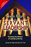 Seven Pillars of Servant Leadership: Practicing the Wisdom of Leading by Serving; Revised & Expanded Edition