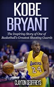 Kobe Bryant: The Inspiring Story of One of Basketball's Greatest Shooting Guards (Basketball Biography Books) (English Editio