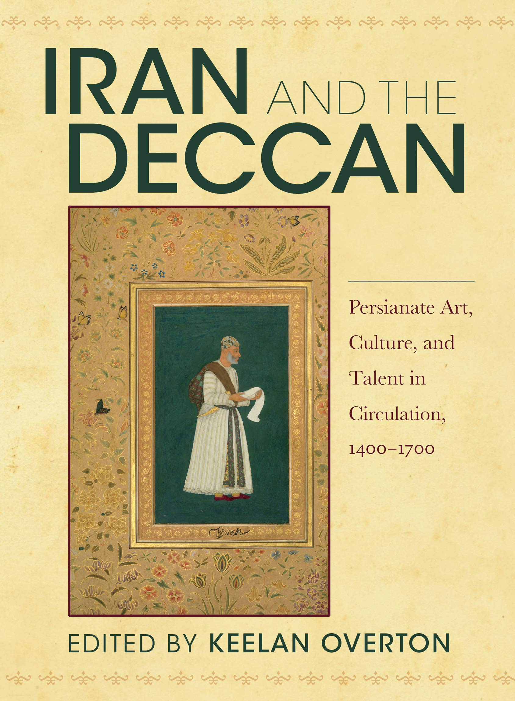 Iran And The Deccan Persianate Art Culture And Talent In Circulation 1400 1700 Overton Keelan 9780253048912 Amazon Com Books