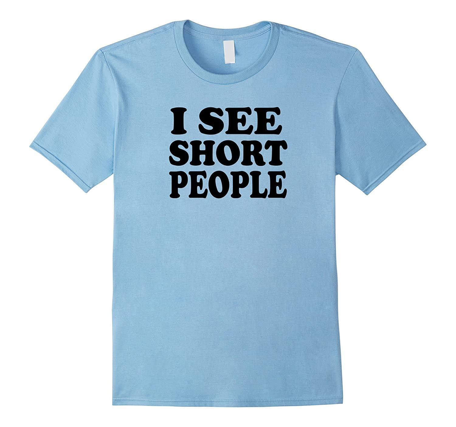46e64f447 I see short people | Humorous Big and Tall Novelty T-shirt-ANZ ...
