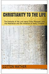 Christianity to the Life: The Example of the Lord Jesus Christ Proposed unto the Meditation and the Imitation of Every Christian Kindle Edition