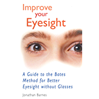 Improve Your Eyesight: A Guide to the Bates Method for Better Eyesight Without Glasses