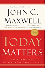 Today Matters: 12 Daily Practices to Guarantee Tomorrow's Success (Maxwell, John C.) Kindle Edition