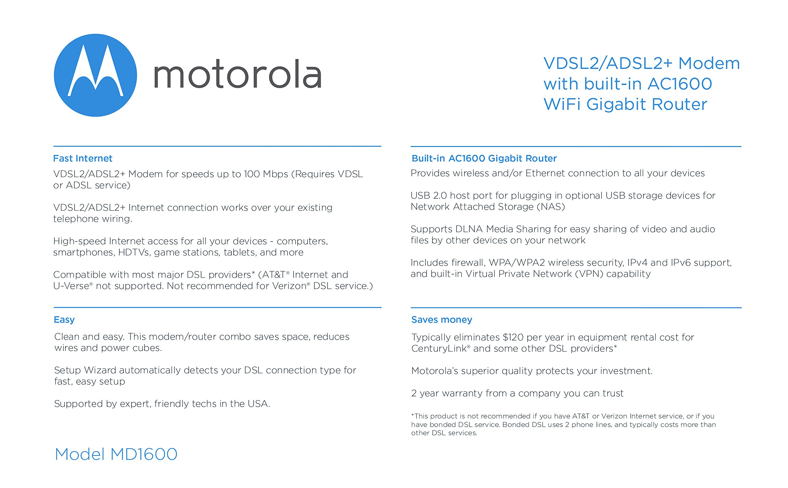 MOTOROLA VDSL2/ADSL2+ Modem + WiFi AC1600 Gigabit Router, Model MD1600, for Non-Bonded, Non-Vectoring DSL from CenturyLink, Frontier, and Some Other DSL Providers 5 IMPORTANT: MODEL MD1600 DOES NOT WORK WITH BONDED VDSL, BONDED ADSL, OR VDSL VECTORING. PLEASE READ THE CHECKLIST in the product images on this page before purchasing this product. If you're still not sure whether you have the right type of DSL service, BE SURE TO ASK YOUR SERVICE PROVIDER BEFORE purchasing this product. MODEL MD1600 IS NEVER COMPATIBLE WITH VERIZON OR AT&T SERVICES. The MD1600 IS NEVER compatible with Comcast, Charter Spectrum, Cox, or other cable services The MD1600 is a great choice for most ADSL and VDSL services from CenturyLink, Frontier, Windstream, TDS Telecom, and Fairpoint. .It combines a VDSL2/ADSL2+ modem with a full-featured AC1600 WiFi Gigabit router to provide fast Internet to all your WiFi and Ethernet devices. DSL services use the telephone wiring in your home. Supplying your own modem typically saves $9.99 in modem rental fees for CenturyLink, and savings vary for other service providers. Built-in router includes four Gigabit Ethernet ports, AC1600 wireless, a firewall, WPA/WPA2 wireless security, IPv4 and IPv6 support, and Virtual Private Network (VPN) capability. You can plug a USB storage device into the MD1600's USB 2.0 host port for Network Attached Storage (NAS) which supports DLNA Media Sharing.