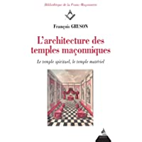 L'architecture des temples maçonniques : Le temple spirituel, le temple matériel