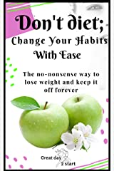 Don't Diet, Change Your Habits With Ease: Lose Weight, Boost Your Energy, Lower Blood Pressure, Reduce Inflammation, Stop Craving Junk Food &Sleep Better (Low-carb | Intermittent fasting | Self-help) Kindle Edition