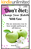 Don't Diet, Change Your Habits With Ease: Lose Weight, Boost Your Energy, Lower Blood Pressure, Reduce Inflammation…