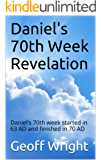 Daniel's 70th Week Revelation: Daniel's 70th week started in 63 AD and finished in 70 AD