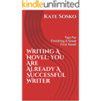 Writing a Novel: You Are Already A Successful Writer: Tips For Finishing A Great First Novel