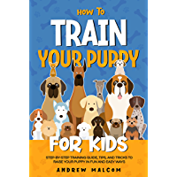 How to Train Your Puppy for Kids: Step-by-Step Training Guide, Tips, and Tricks to Raise Your Puppy in Fun and Easy Ways