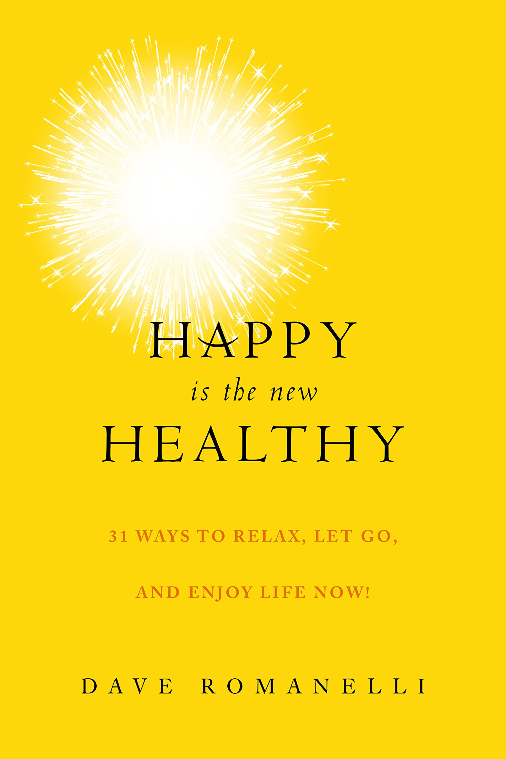 Happy Is The New Healthy: 31 Ways To Relax, Let Go, And Enjoy Life Now!:  Dave Romanelli: 9781629144986: Amazon: Books