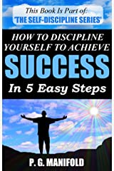 How To Discipline Yourself To Achieve Success In 5 Easy Steps (The Self-Discipline Series - Book 3) (Self-Discipline, Success, Achieve More, Be More Successful) Kindle Edition