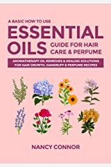 A Basic How to Use Essential Oils Guide for Hair Care & Perfume: Aromatherapy Oil Remedies & Healing Solutions for Hair Growth, Dandruff & Perfume Recipes ... Recipes and Natural Home Remedies Book 6) Kindle Edition
