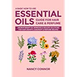 A Basic How to Use Essential Oils Guide for Hair Care & Perfume: Aromatherapy Oil Remedies & Healing Solutions for Hair Growt