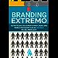 Branding Extremo: Estratégias Dos Experts Para Criar Uma Marca Matadora Em Seu Mercado