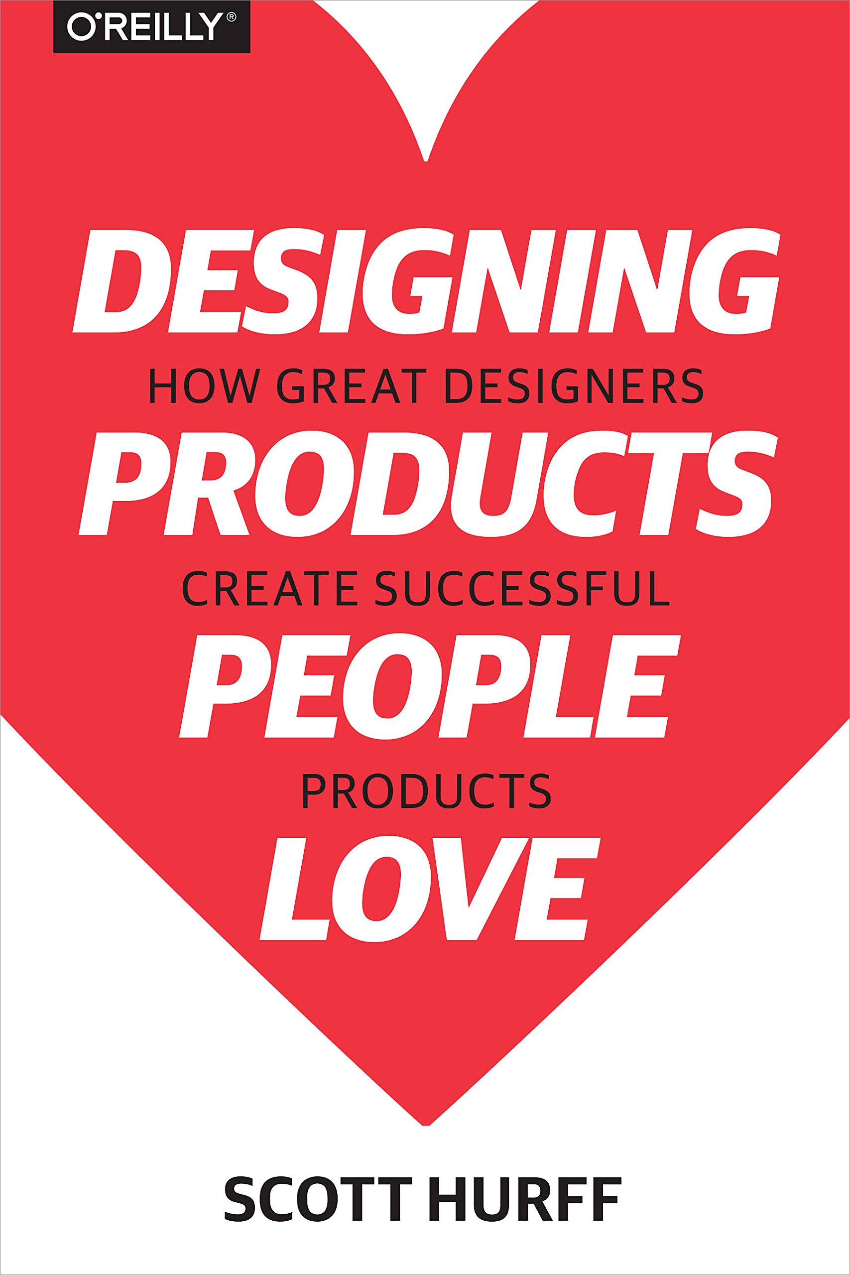 Designing Products People Love How Great Designers Create Successful Products Scott Hurff 9781491923672 Amazon Com Books