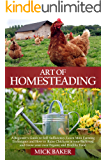 Art of Homesteading: A Beginner's Guide to Self-Sufficiency, Learn mini Farming Techniques and How to Raise Chickens in your Backyard and Grow your own Organic and Healthy Food
