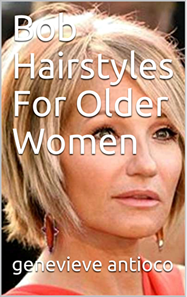 Bob Hairstyles For Older Women Kindle Edition By Antioco Genevieve Health Fitness Dieting Kindle Ebooks Amazon Com