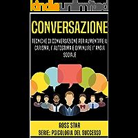 Conversazione: Tecniche di Conversazione per Aumentare il Carisma, l'Autostima e Diminuire l'Ansia Sociale (Psicologia del Successo Vol. 2)