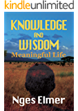 KNOWLEDGE AND WISDOM: The Most Comforting Thoughts to Make Your Life Meaningful!