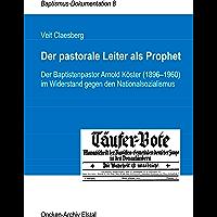 Der pastorale Leiter als Prophet: Der Baptistenpastor Arnold Köster (1896-1960) im Widerstand gegen den Nationalsozialismus (Baptismus-Dokumentation 8) (German Edition)