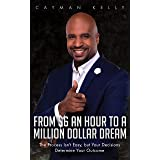 From $6 an Hour to a Million Dollar Dream: The Process Isn't Easy, but Your Decisions Determine Your Outcome