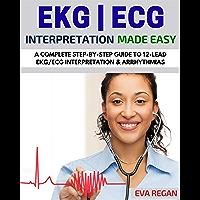 EKG: EKG Interpretation Made Easy: A Complete Step-By-Step Guide to 12-Lead EKG/ECG Interpretation & Arrhythmias (EKG…