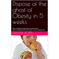 Dispose Obesity :Dispose of the ghost of Obesity in 5 weeks: Get a healthy body free of toxins and accumulated  waste and start a new healthy life (English Edition)