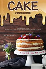 Cake Cookbook: From Icebox to Dump: Most Delicious Cake Recipes That Will Satisfy Your Sweet Tooth Kindle Edition