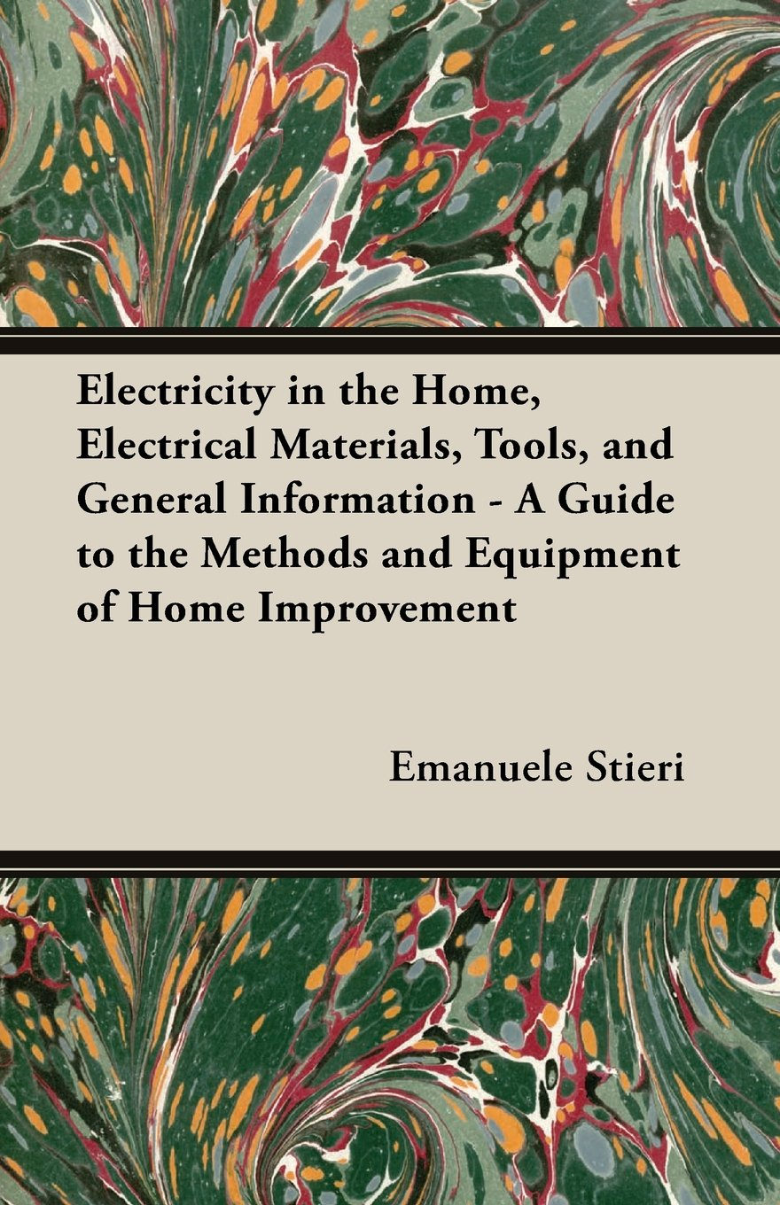 Electricity In The Home Electrical Materials Tools And General Information A Guide To Methods Equipment Of Improvement Emanuele Stieri