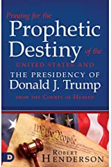Praying for the Prophetic Destiny of the United States and the Presidency of Donald J. Trump from the Courts of Heaven Kindle Edition