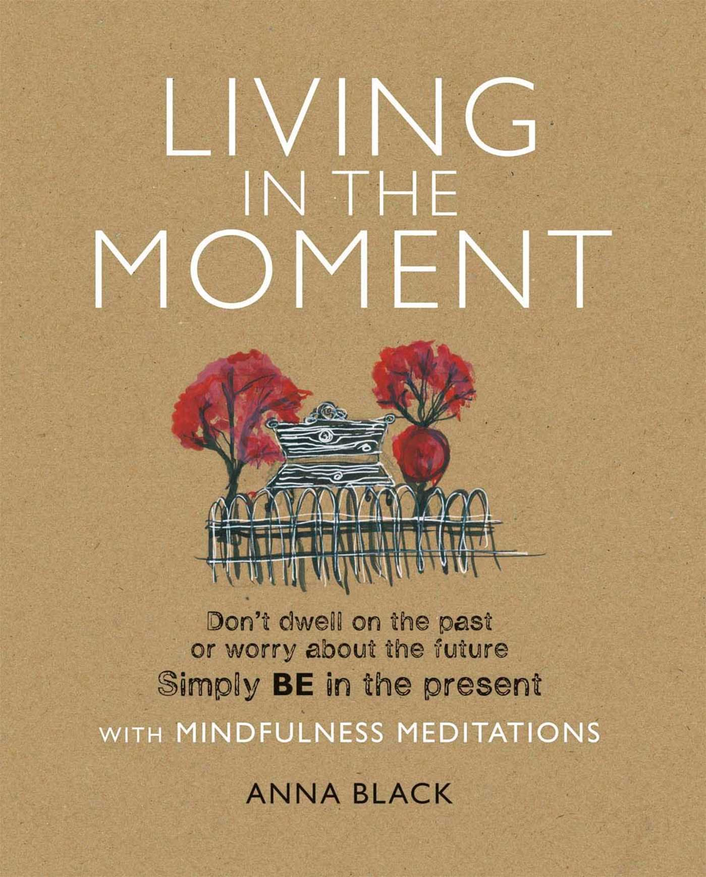 Living In The Moment: Donu0027t Dwell On The Past Or Worry About The Future.  Simply BE In The Present With Mindfulness Meditations: Anna Black:  9781908170446: ...