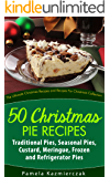 50 Christmas Pie Recipes – Traditional Pies, Seasonal Pies, Custard, Meringue, Frozen and Refrigerator Pies (The Ultimate Christmas Recipes and Recipes For Christmas Collection)