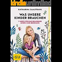 Was unsere Kinder brauchen: 7 Werte für eine gelingende Eltern-Kind-Beziehung (GU Einzeltitel Partnerschaft & Familie)